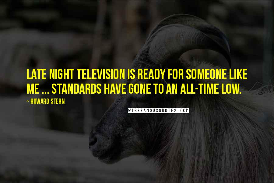 Howard Stern quotes: Late night television is ready for someone like me ... standards have gone to an all-time low.