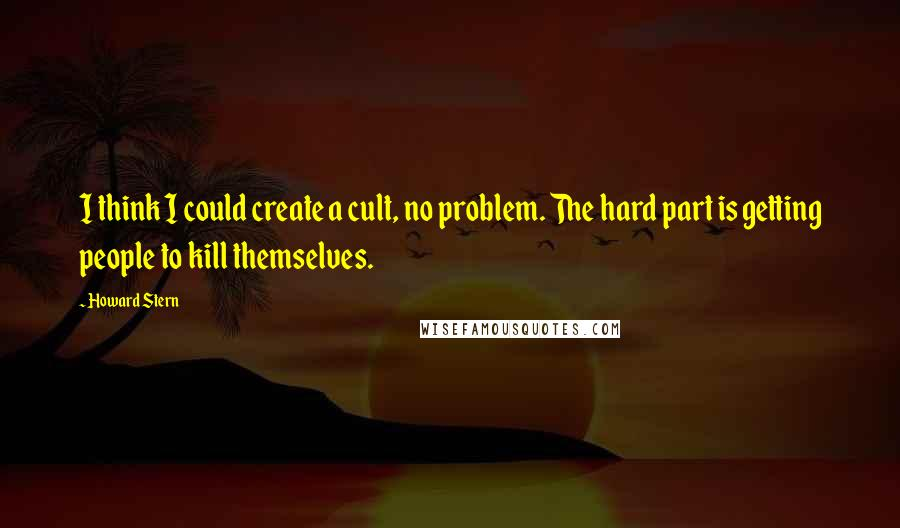 Howard Stern quotes: I think I could create a cult, no problem. The hard part is getting people to kill themselves.