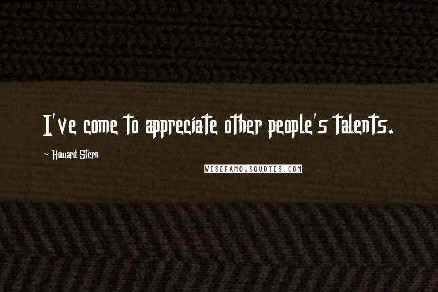 Howard Stern quotes: I've come to appreciate other people's talents.