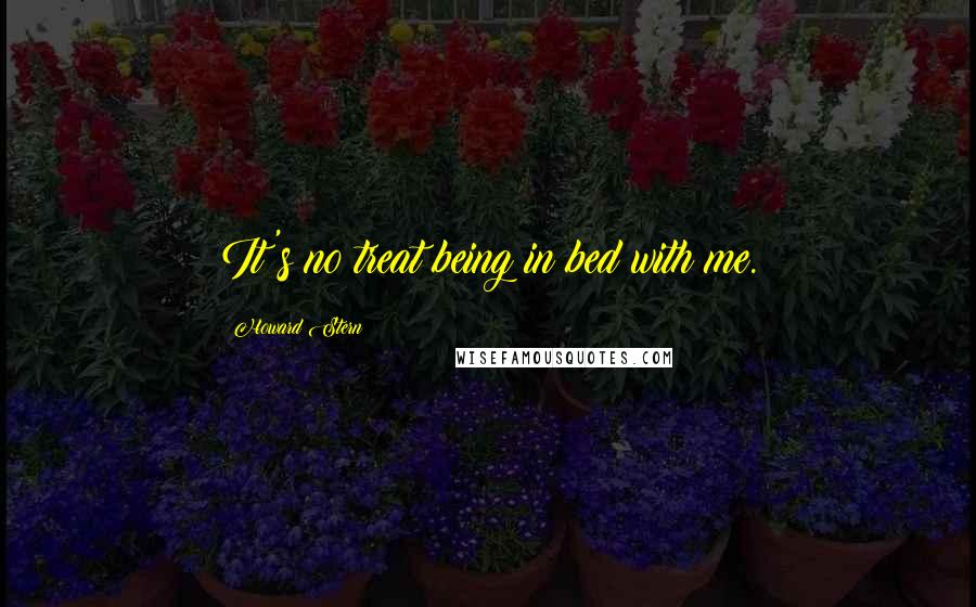 Howard Stern quotes: It's no treat being in bed with me.