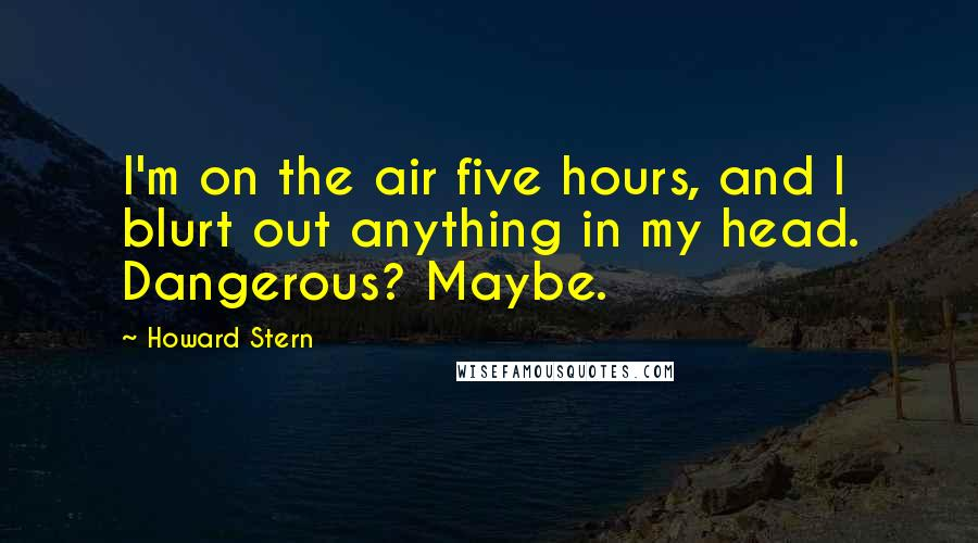 Howard Stern quotes: I'm on the air five hours, and I blurt out anything in my head. Dangerous? Maybe.