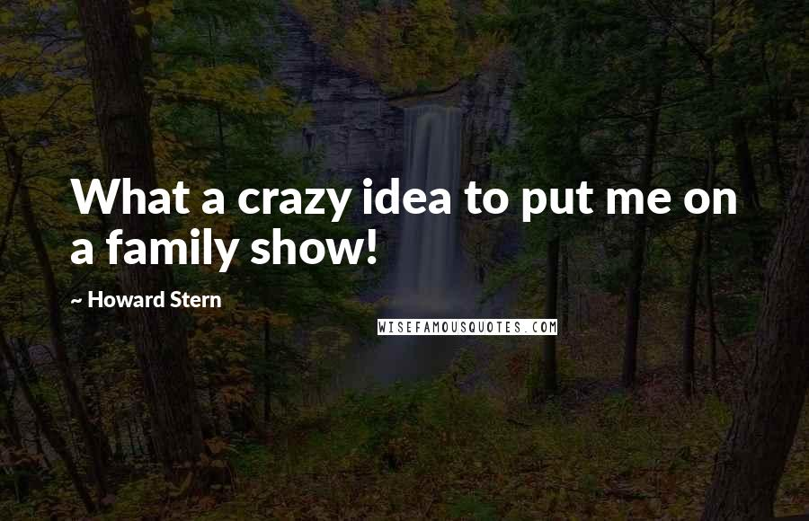 Howard Stern quotes: What a crazy idea to put me on a family show!