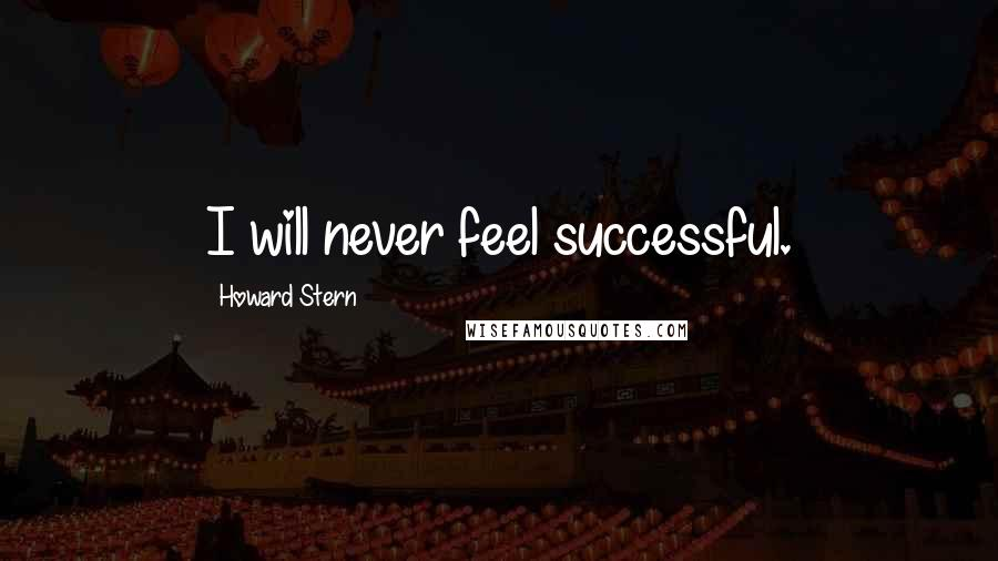 Howard Stern quotes: I will never feel successful.
