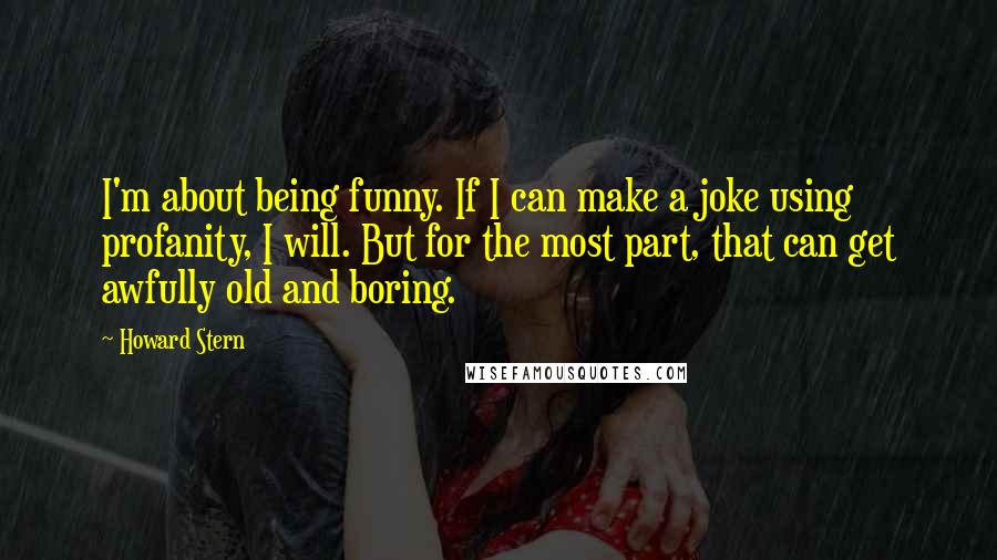 Howard Stern quotes: I'm about being funny. If I can make a joke using profanity, I will. But for the most part, that can get awfully old and boring.