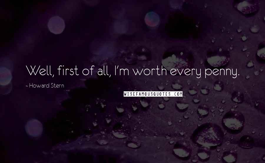 Howard Stern quotes: Well, first of all, I'm worth every penny.