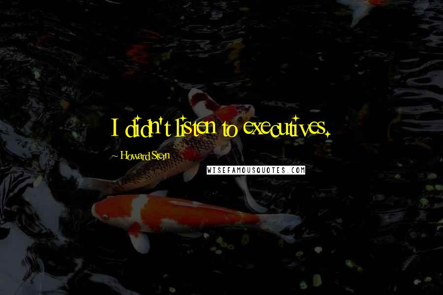 Howard Stern quotes: I didn't listen to executives.