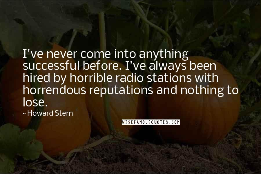 Howard Stern quotes: I've never come into anything successful before. I've always been hired by horrible radio stations with horrendous reputations and nothing to lose.