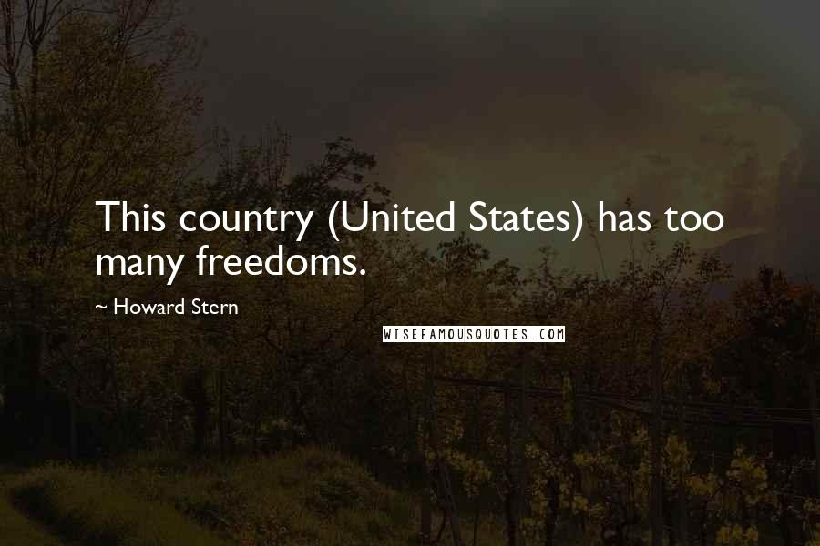 Howard Stern quotes: This country (United States) has too many freedoms.