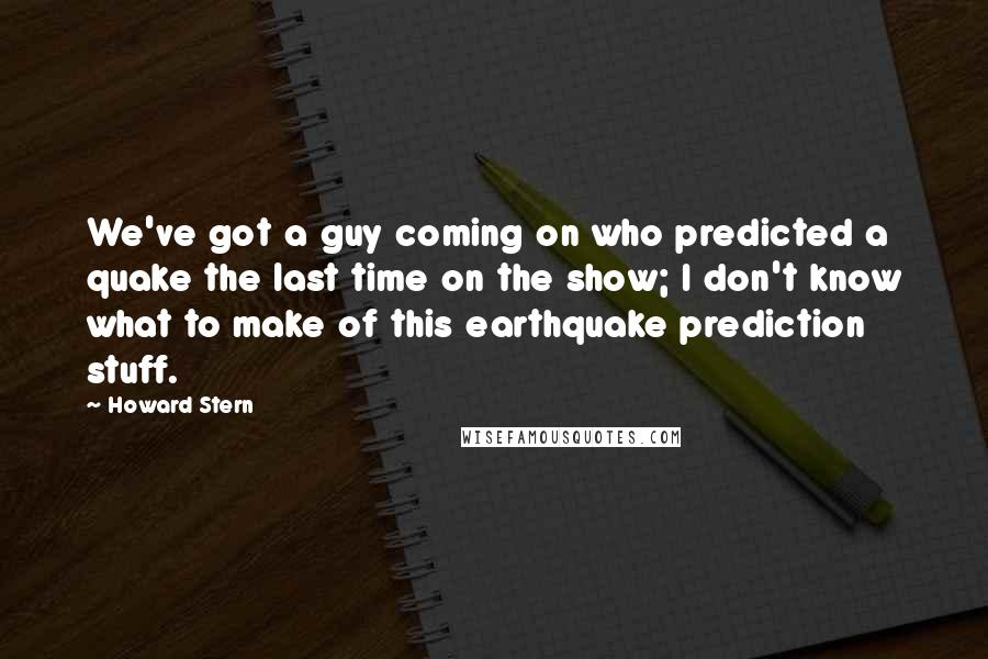 Howard Stern quotes: We've got a guy coming on who predicted a quake the last time on the show; I don't know what to make of this earthquake prediction stuff.