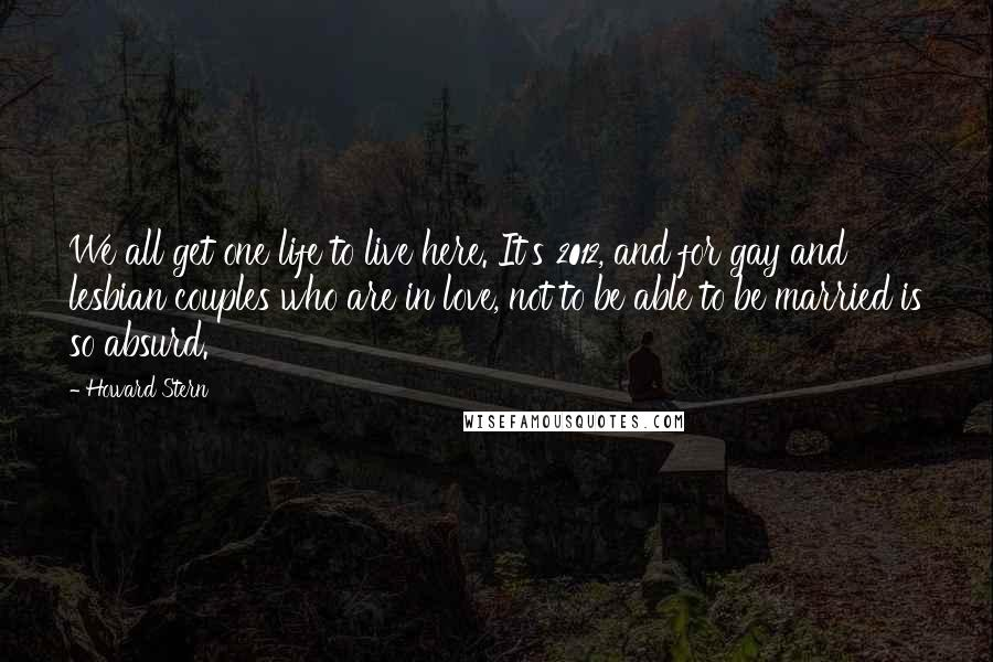 Howard Stern quotes: We all get one life to live here. It's 2012, and for gay and lesbian couples who are in love, not to be able to be married is so absurd.