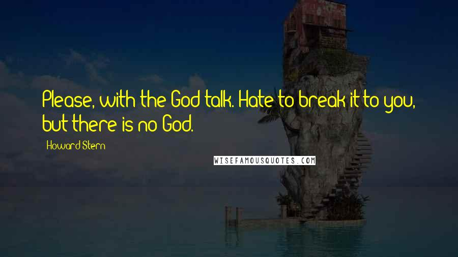 Howard Stern quotes: Please, with the God talk. Hate to break it to you, but there is no God.