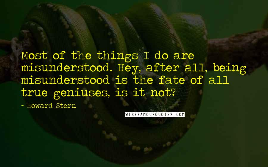 Howard Stern quotes: Most of the things I do are misunderstood. Hey, after all, being misunderstood is the fate of all true geniuses, is it not?