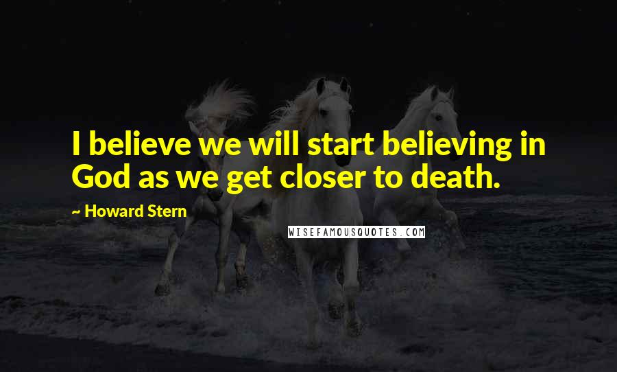Howard Stern quotes: I believe we will start believing in God as we get closer to death.