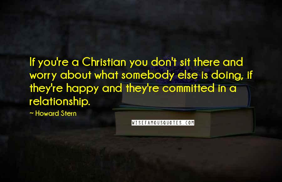 Howard Stern quotes: If you're a Christian you don't sit there and worry about what somebody else is doing, if they're happy and they're committed in a relationship.