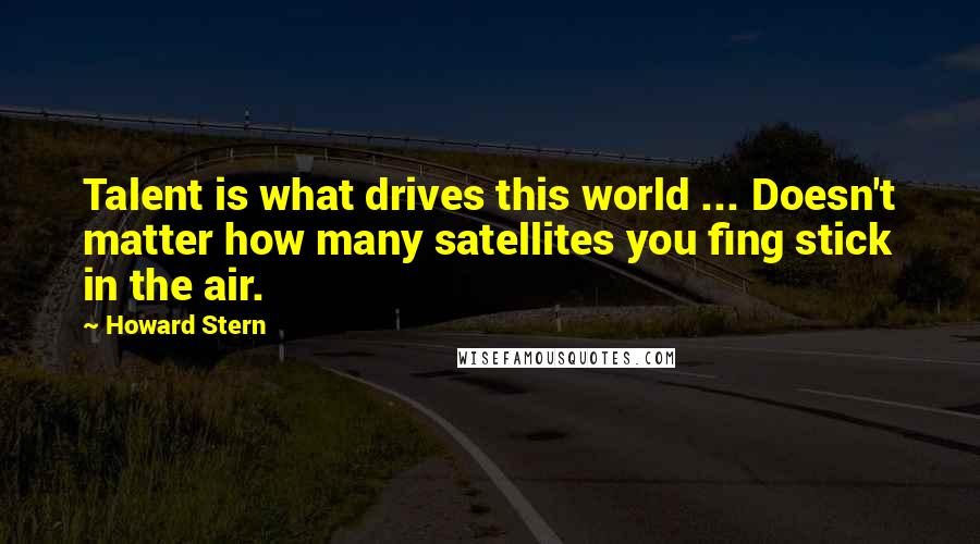 Howard Stern quotes: Talent is what drives this world ... Doesn't matter how many satellites you fing stick in the air.