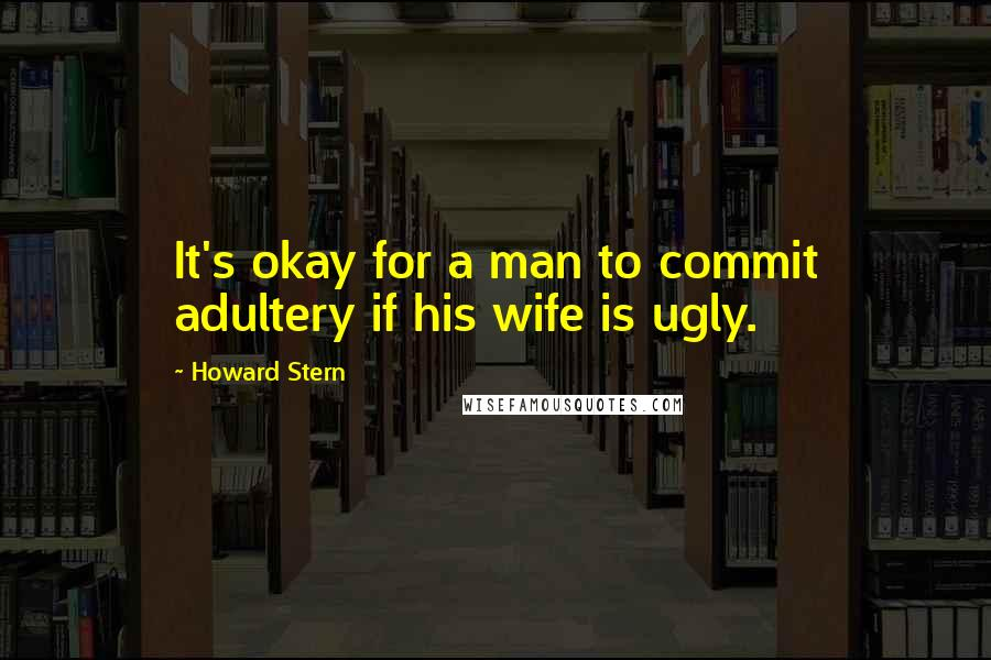 Howard Stern quotes: It's okay for a man to commit adultery if his wife is ugly.