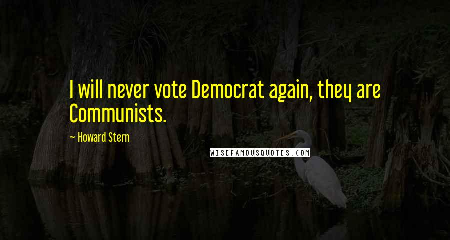 Howard Stern quotes: I will never vote Democrat again, they are Communists.
