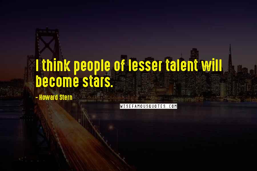 Howard Stern quotes: I think people of lesser talent will become stars.