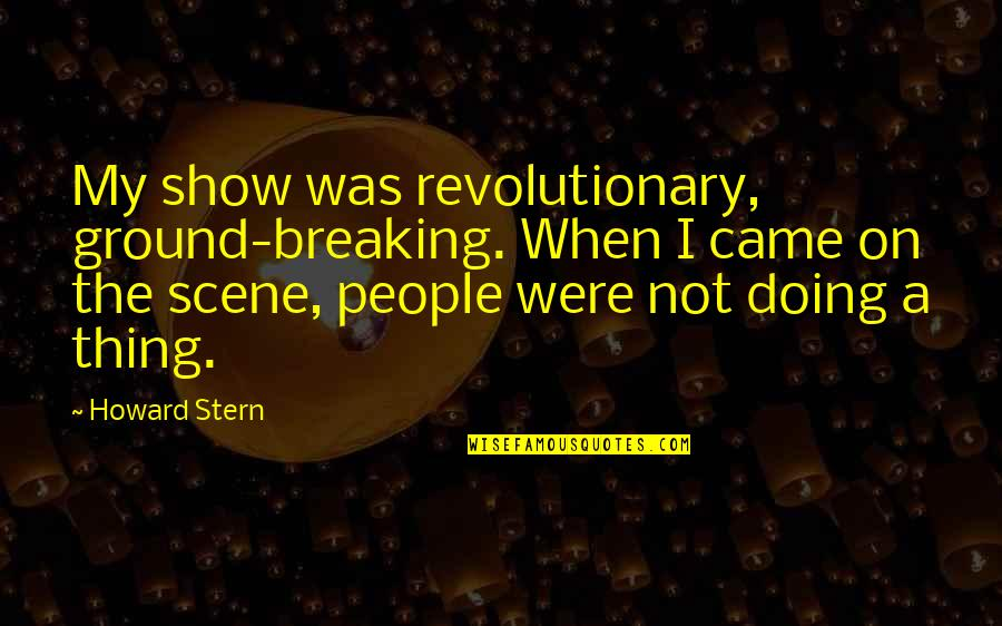 Howard Stern Quotes By Howard Stern: My show was revolutionary, ground-breaking. When I came