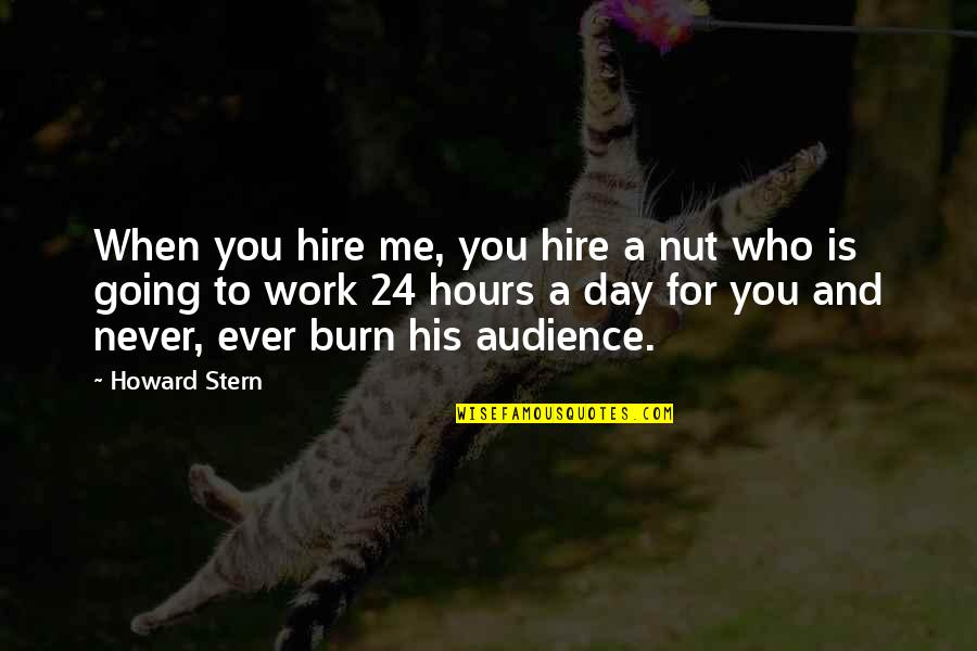 Howard Stern Quotes By Howard Stern: When you hire me, you hire a nut