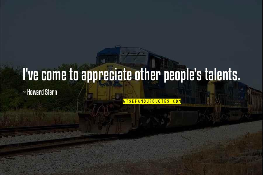 Howard Stern Quotes By Howard Stern: I've come to appreciate other people's talents.
