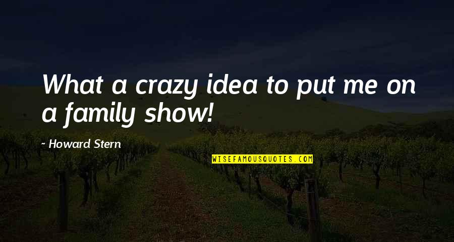 Howard Stern Quotes By Howard Stern: What a crazy idea to put me on