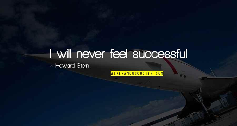 Howard Stern Quotes By Howard Stern: I will never feel successful.