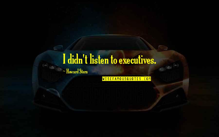 Howard Stern Quotes By Howard Stern: I didn't listen to executives.