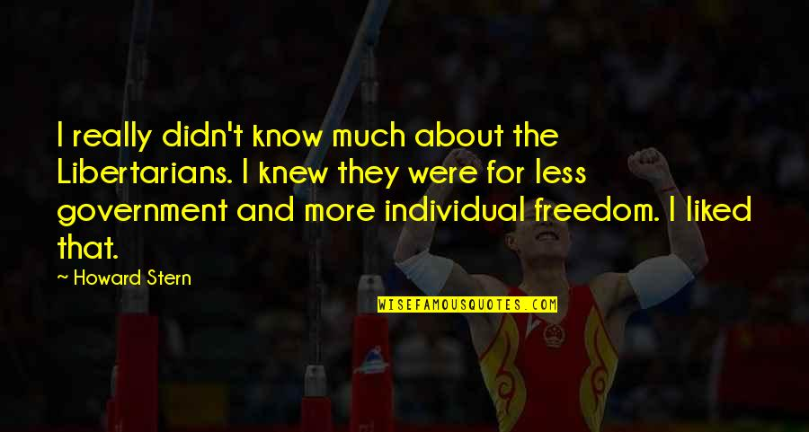 Howard Stern Quotes By Howard Stern: I really didn't know much about the Libertarians.