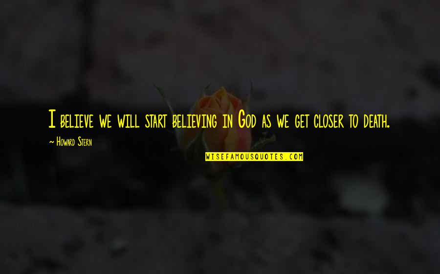 Howard Stern Quotes By Howard Stern: I believe we will start believing in God