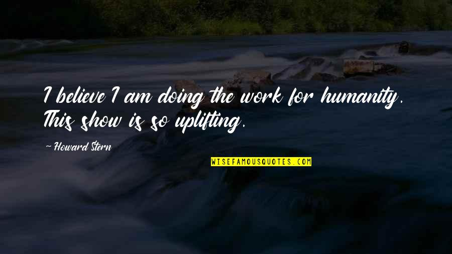 Howard Stern Quotes By Howard Stern: I believe I am doing the work for