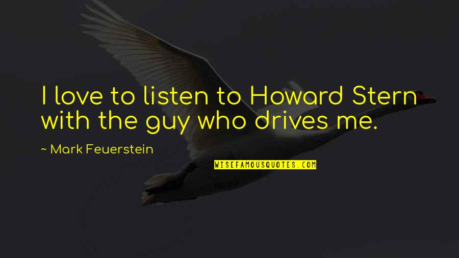 Howard Stern Quotes By Mark Feuerstein: I love to listen to Howard Stern with
