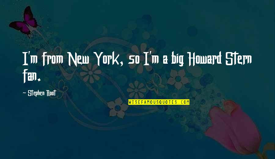 Howard Stern Quotes By Stephen Root: I'm from New York, so I'm a big