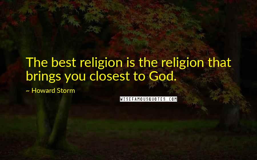 Howard Storm quotes: The best religion is the religion that brings you closest to God.