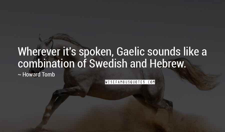 Howard Tomb quotes: Wherever it's spoken, Gaelic sounds like a combination of Swedish and Hebrew.