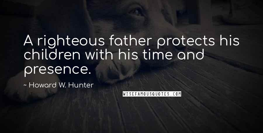 Howard W. Hunter quotes: A righteous father protects his children with his time and presence.