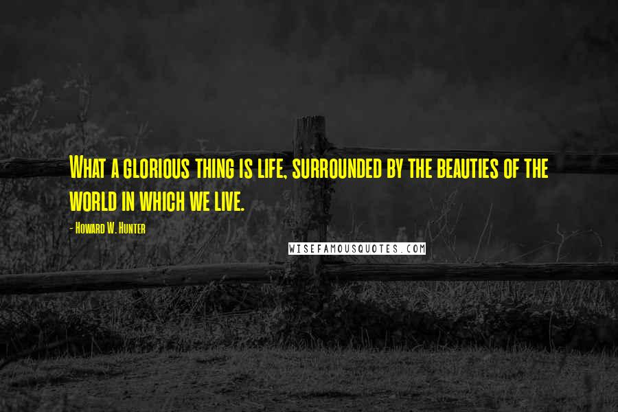Howard W. Hunter quotes: What a glorious thing is life, surrounded by the beauties of the world in which we live.