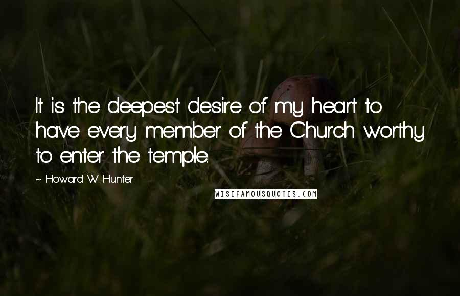 Howard W. Hunter quotes: It is the deepest desire of my heart to have every member of the Church worthy to enter the temple.