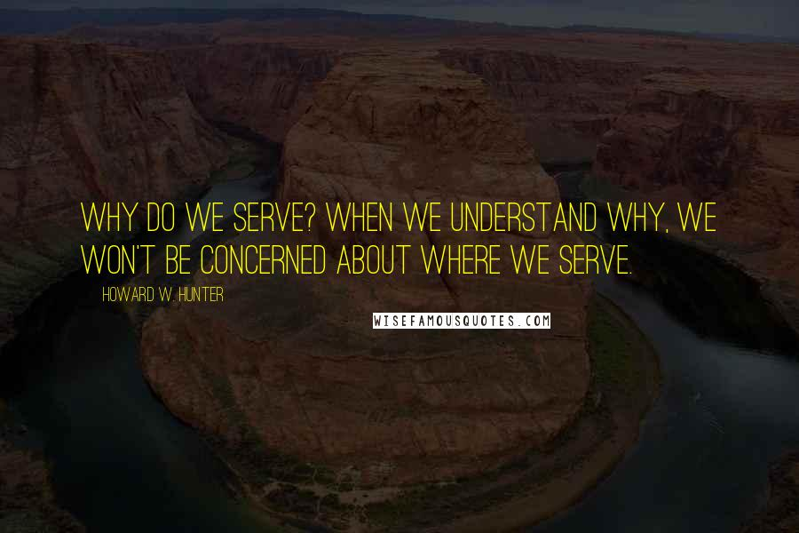 Howard W. Hunter quotes: Why do we serve? When we understand why, we won't be concerned about where we serve.