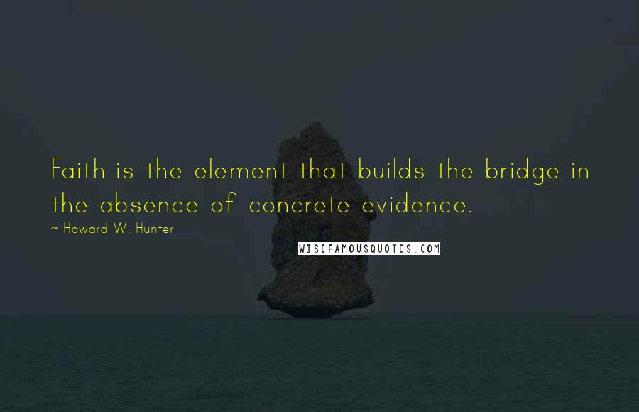 Howard W. Hunter quotes: Faith is the element that builds the bridge in the absence of concrete evidence.