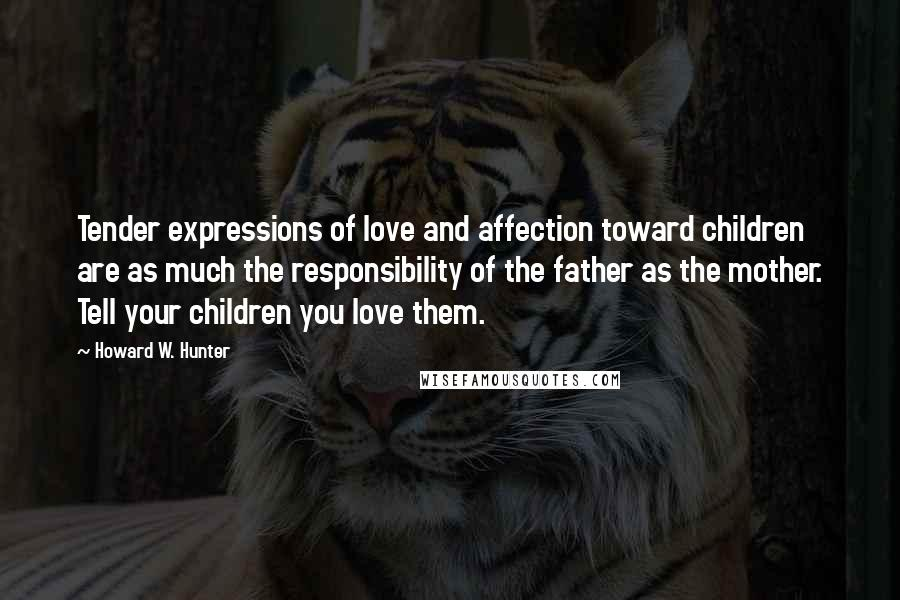 Howard W. Hunter quotes: Tender expressions of love and affection toward children are as much the responsibility of the father as the mother. Tell your children you love them.