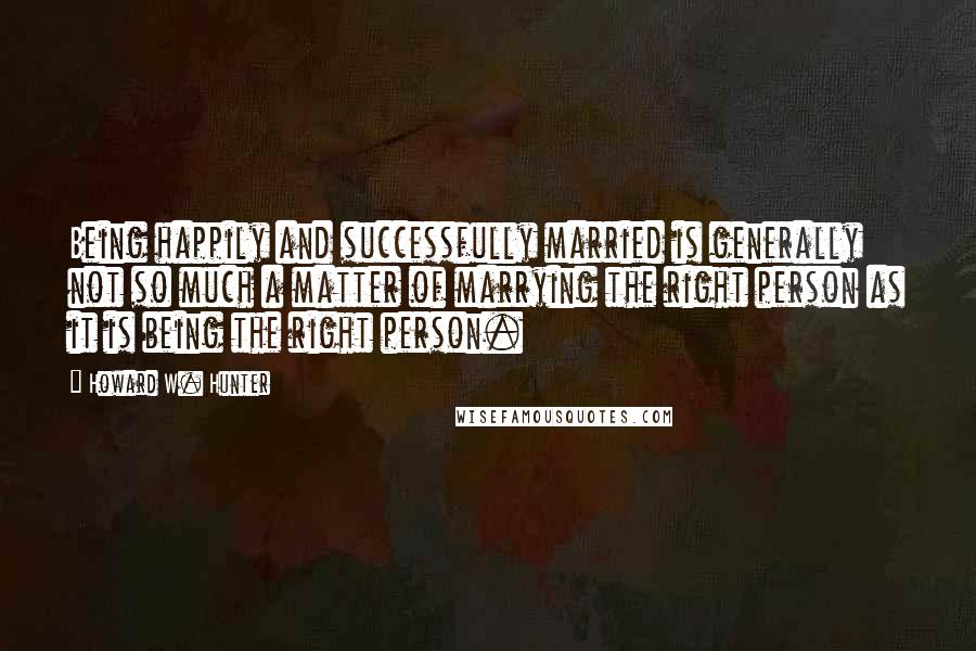 Howard W. Hunter quotes: Being happily and successfully married is generally not so much a matter of marrying the right person as it is being the right person.