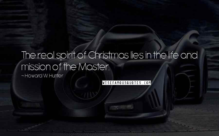 Howard W. Hunter quotes: The real spirit of Christmas lies in the life and mission of the Master.