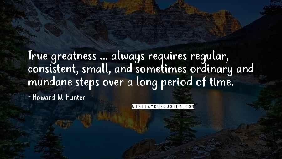 Howard W. Hunter quotes: True greatness ... always requires regular, consistent, small, and sometimes ordinary and mundane steps over a long period of time.
