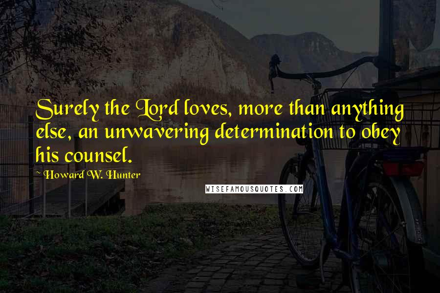 Howard W. Hunter quotes: Surely the Lord loves, more than anything else, an unwavering determination to obey his counsel.