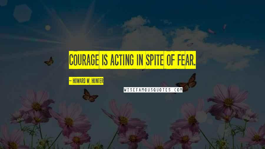 Howard W. Hunter quotes: Courage is acting in spite of fear.