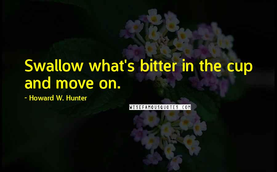 Howard W. Hunter quotes: Swallow what's bitter in the cup and move on.