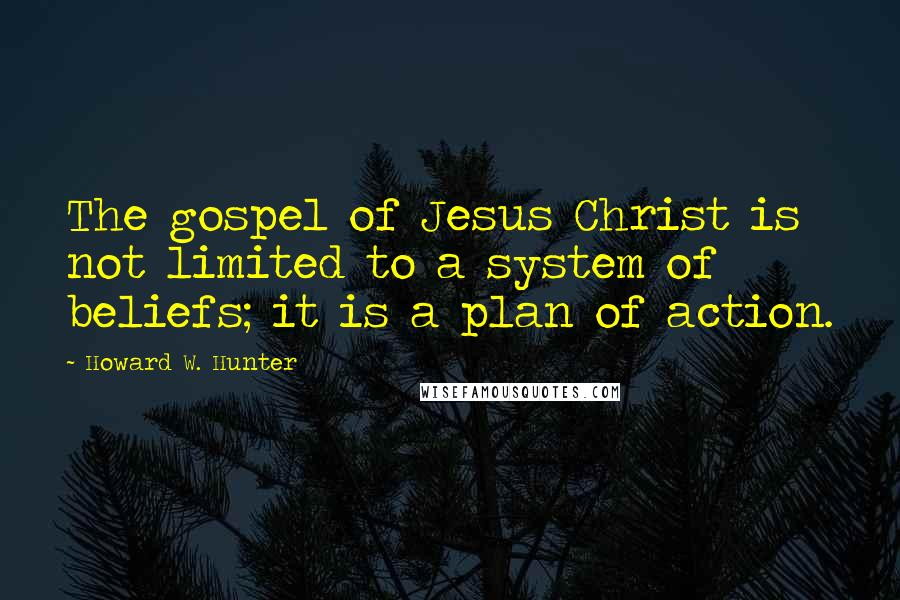 Howard W. Hunter quotes: The gospel of Jesus Christ is not limited to a system of beliefs; it is a plan of action.