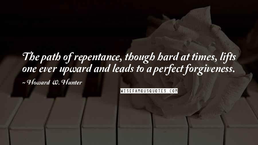 Howard W. Hunter quotes: The path of repentance, though hard at times, lifts one ever upward and leads to a perfect forgiveness.