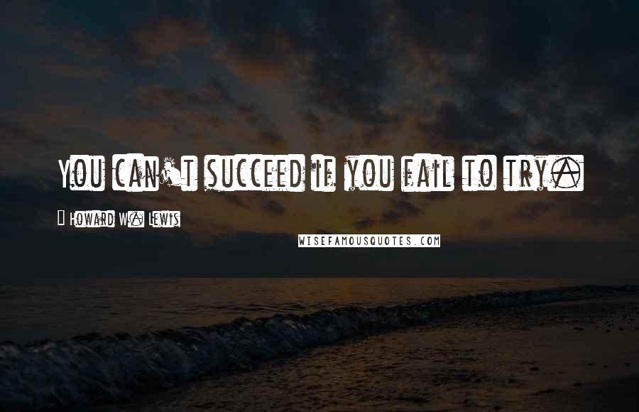 Howard W. Lewis quotes: You can't succeed if you fail to try.